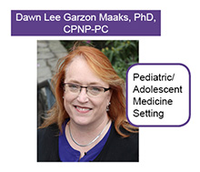 Dawn Lee Garzon Maaks PhD, CPNP-PC, PMHS, FAANP, Pediatric Medicine Setting